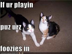 If ur playin puz urz foozies in