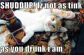 SHUDDUP! Iz not as tink   as you drunk i am