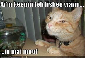 Ai'm keepin teh fishee warm...  ...in mai mouf