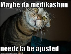 Maybe da medikashun  needz ta be ajusted