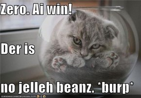 Zero. Ai win! Der is no jelleh beanz. *burp*