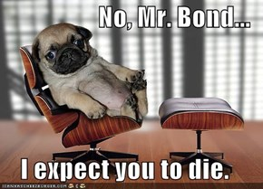 No, Mr. Bond...  I expect you to die.
