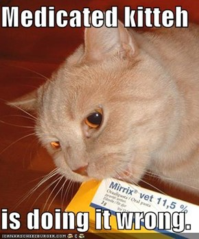Medicated kitteh  is doing it wrong.
