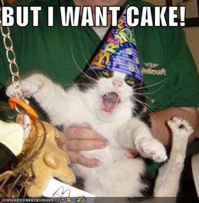 BUT I WANT CAKE!