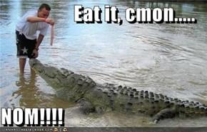 Eat it, cmon.....  NOM!!!!