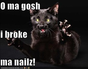 O ma gosh i broke ma nailz!