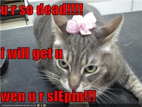 u r so dead!!!! i will get u wen u r slEpin!!!