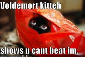 Voldemort kitteh  shows u cant beat im.