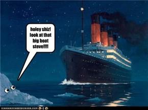 holey shiz! look at that big boat steve!!!!