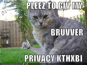 PLEEZ TO GIV MY BRUVVER PRIVACY KTHXBI