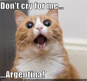 Don't cry for me...  ...Argentina!