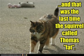 "...and that was the last time the squirrel called Thomas ""fat""."