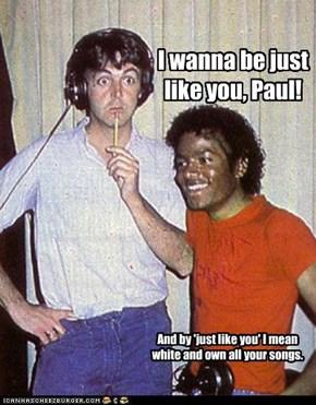 I wanna be just like you, Paul!