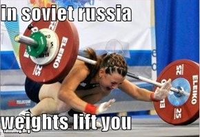 in soviet russia  weights lift you
