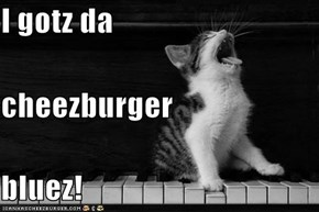 I gotz da  cheezburger bluez!