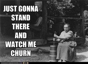 JUST GONNA  STAND THERE AND  WATCH ME CHURN