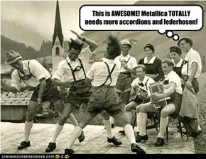 This is AWESOME! Metallica TOTALLY needs more accordions and lederhosen!