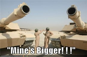 """Mine's Bigger! ! !"""