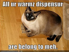 All ur warmz dispensur  are belong to meh.