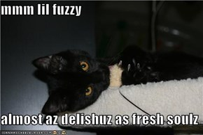 mmm lil fuzzy  almost az delishuz as fresh soulz