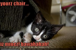 yourz chair...  iz minez! bawahahah!
