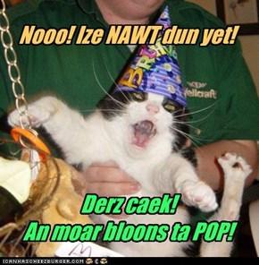 Nooo! Ize NAWT dun yet!