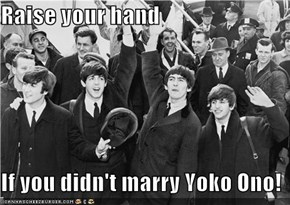 Raise your hand  If you didn't marry Yoko Ono!