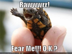 Rawwwrr!  Fear Me!!! O.K.?