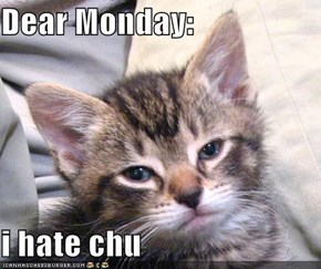 Dear Monday:  i hate chu