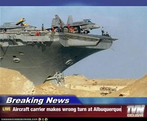 Breaking News - Aircraft carrier makes wrong turn at Albuquerque