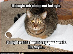 U bought teh cheap cat fud agin.         U might wanna buy more paper towels.   Jus sayin...