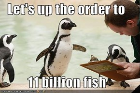 Let's up the order to  11 billion fish