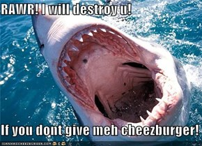 RAWR! I will destroy u!  If you dont give meh cheezburger!