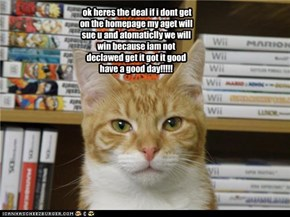 ok heres the deal if i dont get on the homepage my aget will sue u and atomaticlly we will win because iam not declawed get it got it good have a good day!!!!!