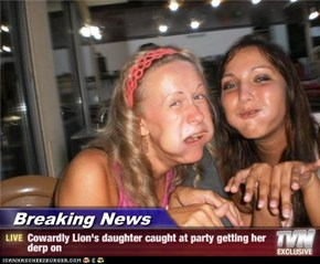Breaking News - Cowardly Lion's daughter caught at party getting her derp on