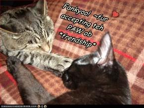 Fankyoo!  ~fur accepting teh PAW ob *frendship*