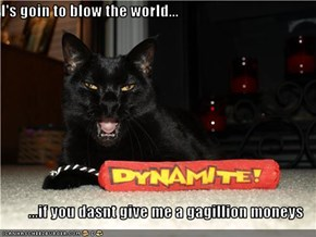 I's goin to blow the world...  ...if you dasnt give me a gagillion moneys