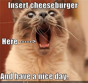 Insert cheeseburger  Here -----> And have a nice day.