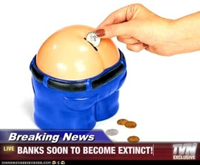 Breaking News - BANKS SOON TO BECOME EXTINCT!