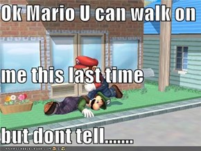 Ok Mario U can walk on me this last time but dont tell.......