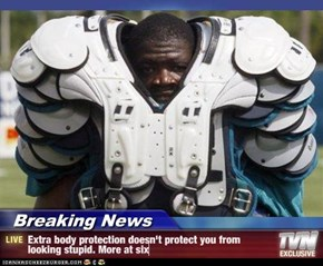 Breaking News - Extra body protection doesn't protect you from looking stupid. More at six
