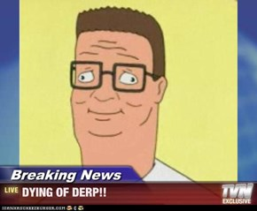 Breaking News - DYING OF DERP!!