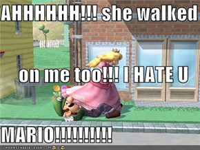 AHHHHHH!!! she walked on me too!!! I HATE U  MARIO!!!!!!!!!!