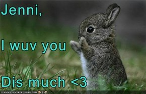 Jenni, I wuv you Dis much <3