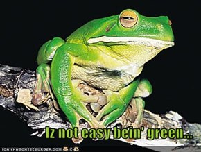 Iz not easy bein' green...