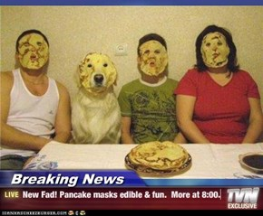 Breaking News - New Fad! Pancake masks edible & fun.  More at 8:00.