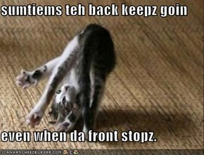 sumtiems teh back keepz goin  even when da front stopz.