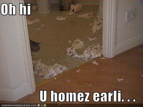 Oh hi  U homez earli. . .