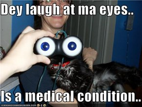 Dey laugh at ma eyes..  Is a medical condition..