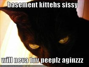 basement kittehs sissy  will neva luv peeplz aginzzz
